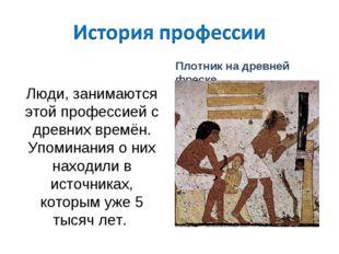 Люди, занимаются этой профессией с древних времён. Упоминания о них находили