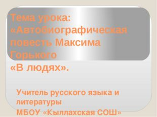Тема урока: «Автобиографическая повесть Максима Горького «В людях». Учитель р