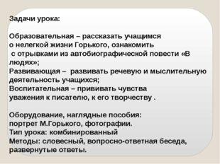 Задачи урока: Образовательная – рассказать учащимся о нелегкой жизни Горького