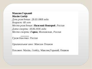 Максим Горький Maxim Gorkiy День рождения:28.03.1868года Возраст:68 лет Ме