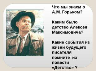 Что мы знаем о А.М. Горьком? Каким было детство Алексея Максимовича? Какие со