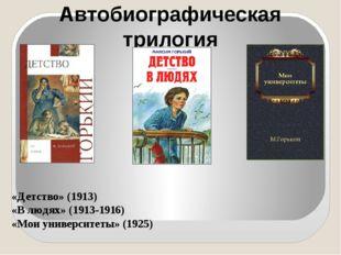 Автобиографическая трилогия «Детство» (1913) «В людях» (1913-1916) «Мои униве