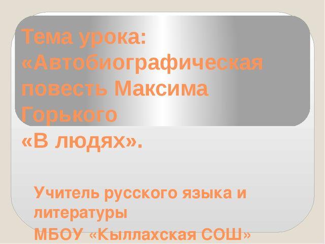 Тема урока: «Автобиографическая повесть Максима Горького «В людях». Учитель р...