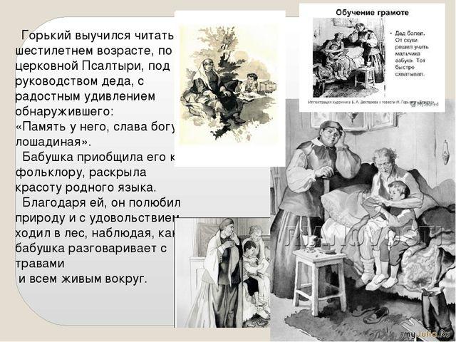 Горький выучился читать в шестилетнем возрасте, по церковной Псалтыри, под р...
