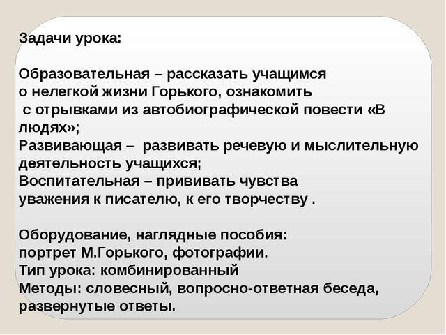 Задачи урока: Образовательная – рассказать учащимся о нелегкой жизни Горького...
