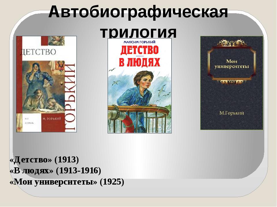 Автобиографическая трилогия «Детство» (1913) «В людях» (1913-1916) «Мои униве...