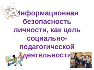 Информационная безопасность личности, как цель социально-педагогической деяте