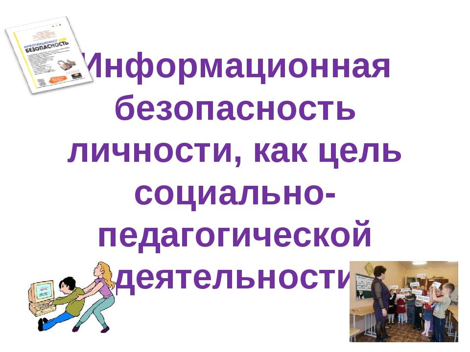 Информационная безопасность личности, как цель социально-педагогической деяте...