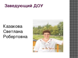 Заведующий ДОУ Казакова Светлана Робертовна