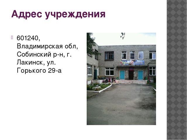 Адрес учреждения 601240, Владимирская обл, Собинский р-н, г. Лакинск, ул. Гор...