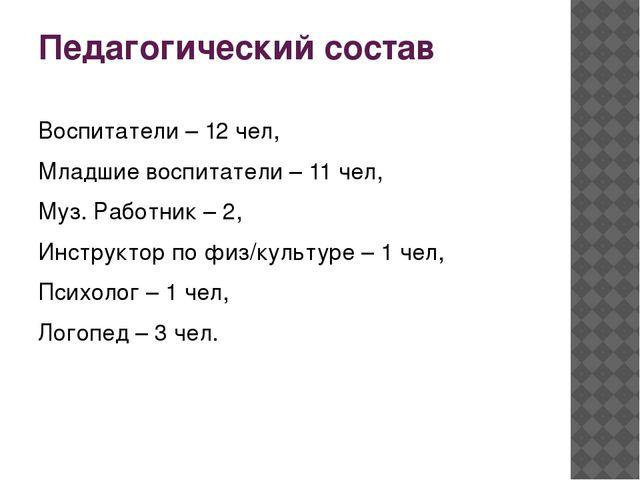 Педагогический состав Воспитатели – 12 чел, Младшие воспитатели – 11 чел, Муз...