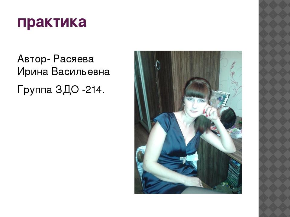 практика Автор- Расяева Ирина Васильевна Группа ЗДО -214.
