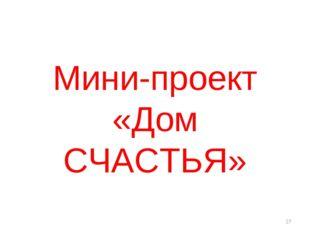 Мини-проект «Дом СЧАСТЬЯ» *