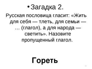 Загадка 2. Русская пословица гласит: «Жить для себя — тлеть, для семьи — … (