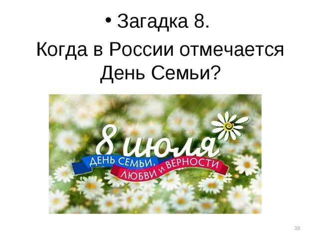 Загадка 8. Когда в России отмечается День Семьи? *