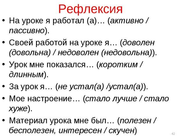 Рефлексия На уроке я работал (а)… (активно / пассивно). Своей работой на урок...