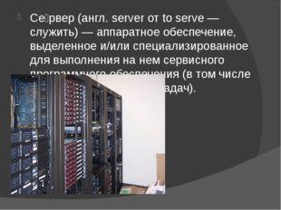 Се́рвер (англ. server от to serve — служить) — аппаратное обеспечение, выдел