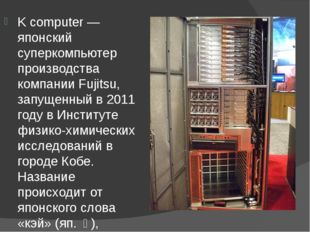 K computer — японский суперкомпьютер производства компании Fujitsu, запущенн