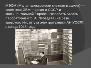 МЭСМ (Малая электронная счётная машина) — советская ЭВМ, первая в СССР и конт