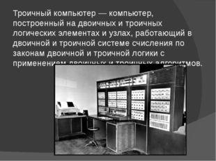Троичный компьютер — компьютер, построенный на двоичных и троичных логических