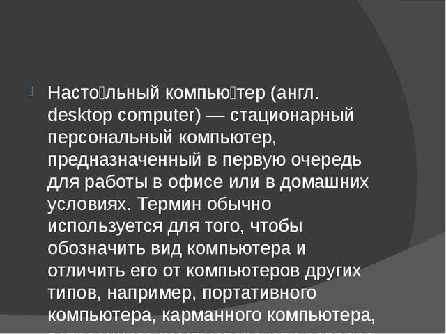 Насто́льный компью́тер (англ. desktop computer) — стационарный персональный...