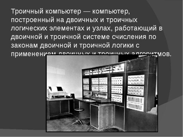 Троичный компьютер — компьютер, построенный на двоичных и троичных логических...