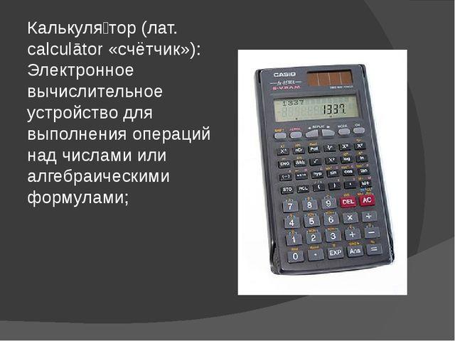 Калькуля́тор (лат. calculātor «счётчик»): Электронное вычислительное устройст...