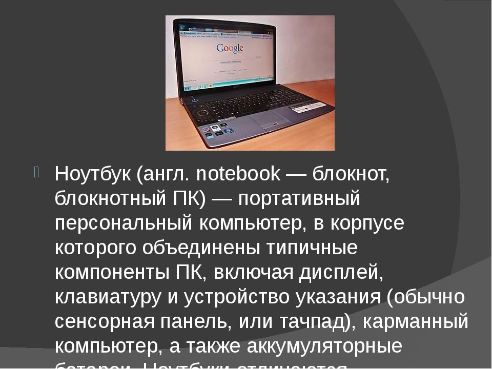 Ноутбук (англ. notebook — блокнот, блокнотный ПК) — портативный персональный...