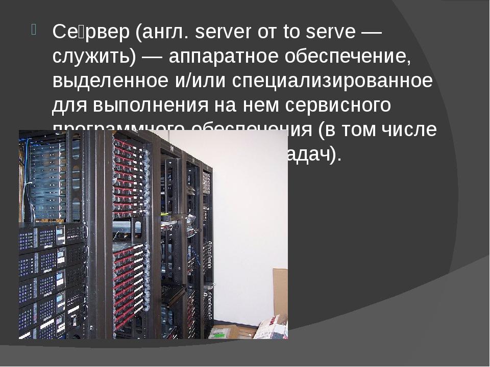 Се́рвер (англ. server от to serve — служить) — аппаратное обеспечение, выдел...