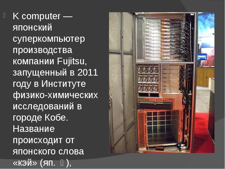 K computer — японский суперкомпьютер производства компании Fujitsu, запущенн...