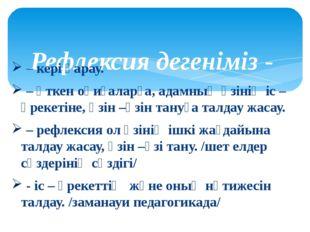 Рефлексия дегеніміз - – кері қарау. – өткен оқиғаларға, адамның өзінің іс –