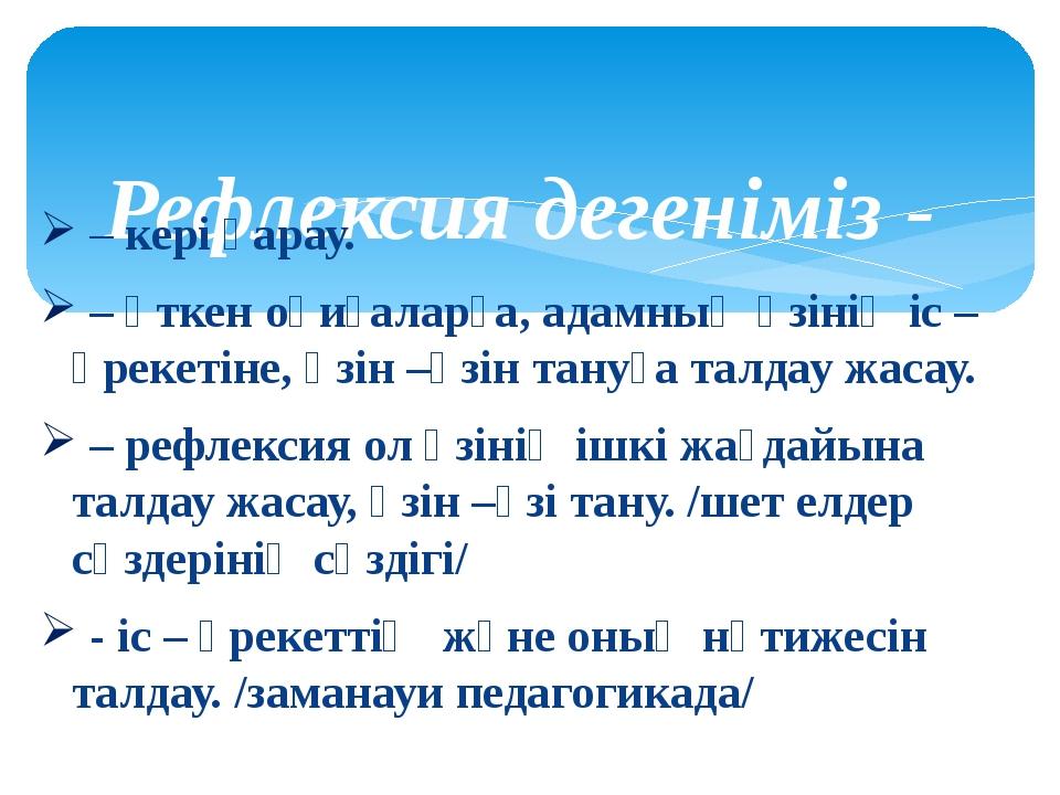 Рефлексия дегеніміз - – кері қарау. – өткен оқиғаларға, адамның өзінің іс –...