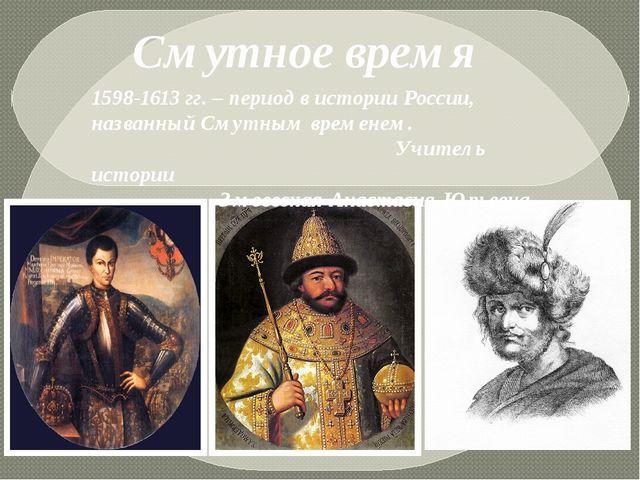 Смутное время 1598-1613 гг. – период в истории России, названный Смутным вре...