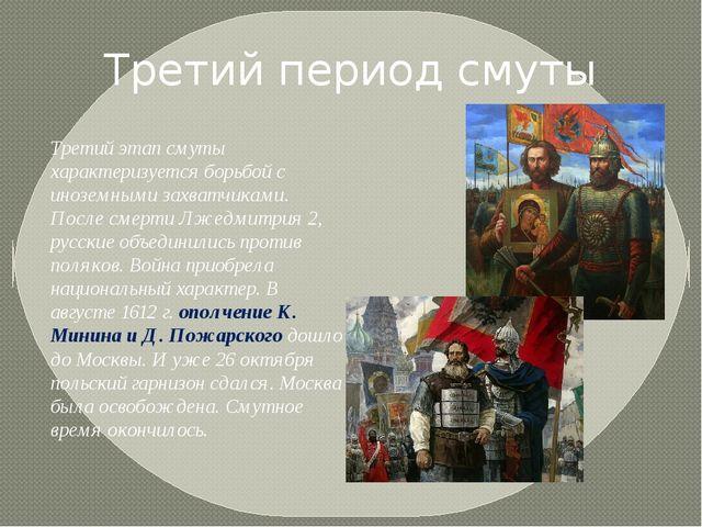 Третий период смуты Третий этап смуты характеризуется борьбой с иноземными за...