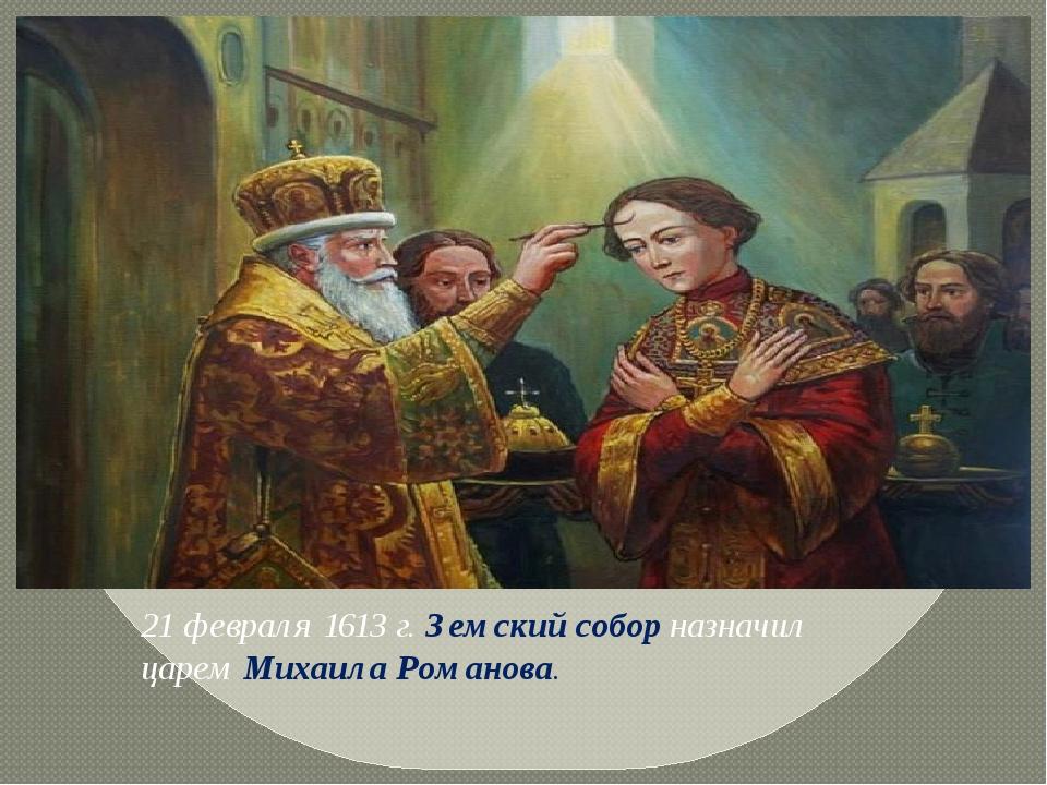 21 февраля 1613 г.Земский соборназначил царемМихаила Романова.
