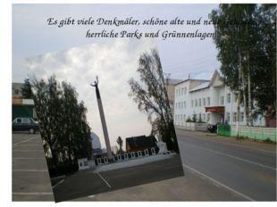 Es gibt viele Denkmäler, schöne alte und neue Gebäude, herrliche Parks und Gr