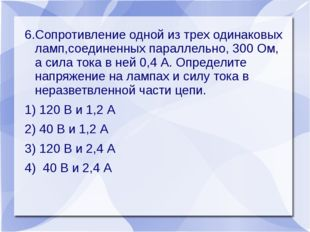 6.Сопротивление одной из трех одинаковых ламп,соединенных параллельно, 300 Ом