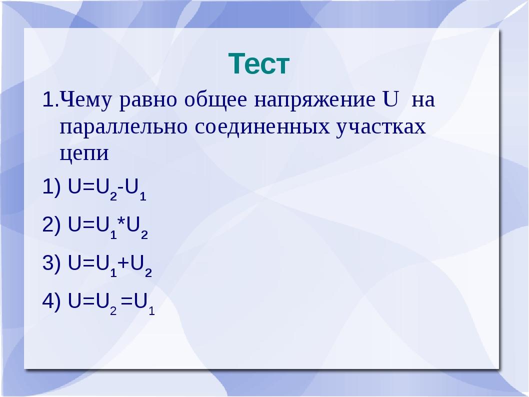 Тест 1.Чему равно общее напряжение U на параллельно соединенных участках цепи...