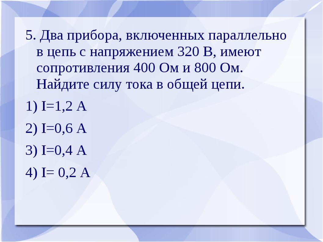 5. Два прибора, включенных параллельно в цепь с напряжением 320 В, имеют сопр...