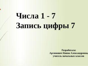 Числа 1 - 7 Запись цифры 7 Разработала: Артимович Янина Александровна, учител