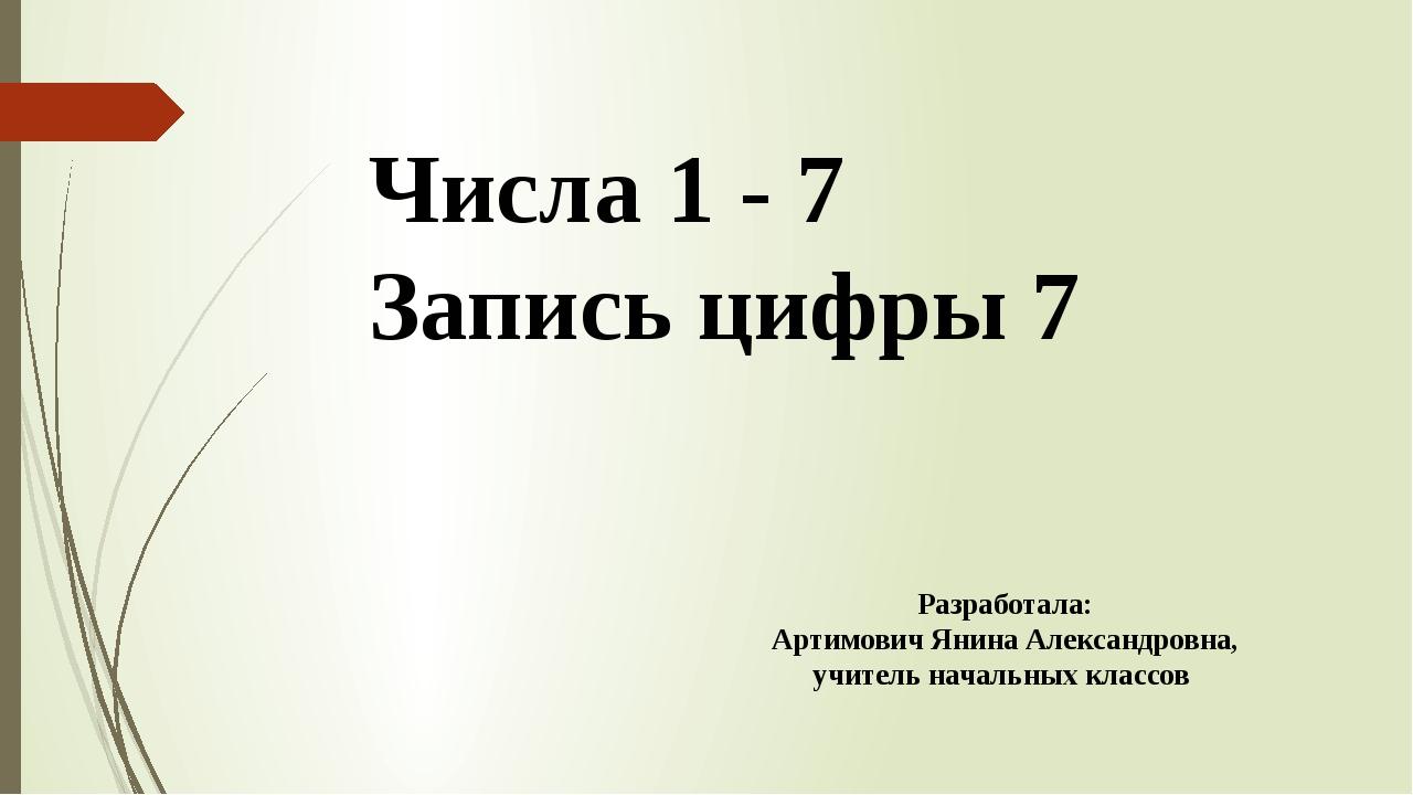 Числа 1 - 7 Запись цифры 7 Разработала: Артимович Янина Александровна, учител...