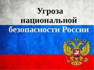 Угроза национальной безопасности России