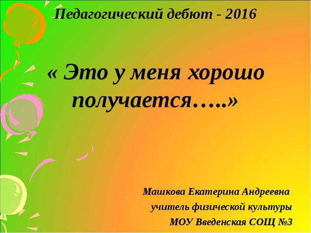 Педагогический дебют - 2016 « Это у меня хорошо получается…..» Машкова Екатер...