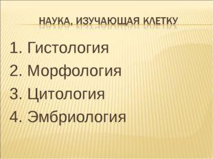1. Гистология 2. Морфология 3. Цитология 4. Эмбриология