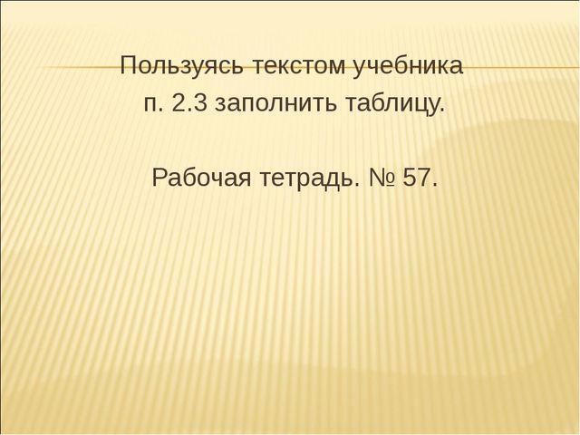 Пользуясь текстом учебника п. 2.3 заполнить таблицу. Рабочая тетрадь. № 57.