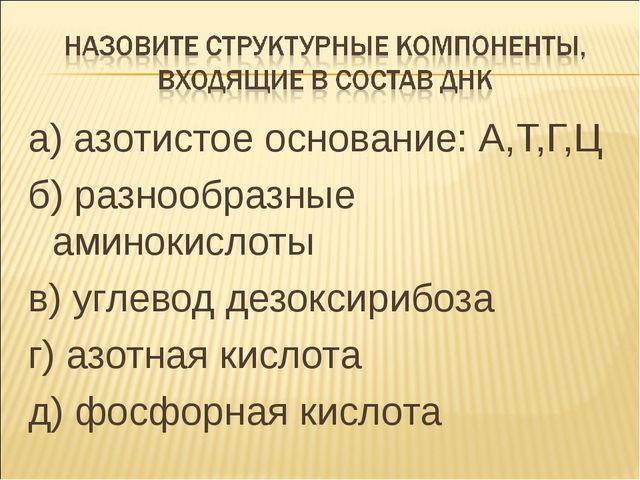 а) азотистое основание: А,Т,Г,Ц б) разнообразные аминокислоты в) углевод дезо...
