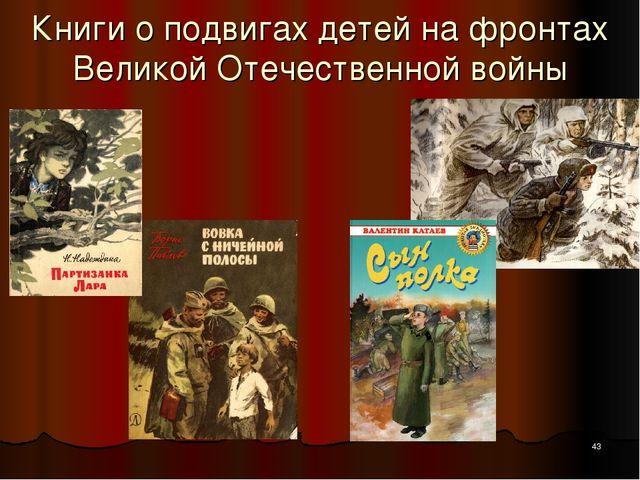* Книги о подвигах детей на фронтах Великой Отечественной войны