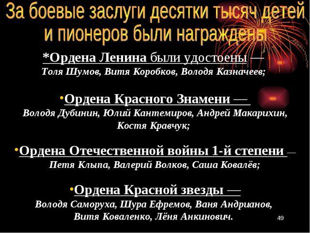 *Ордена Ленина были удостоены— Толя Шумов, Витя Коробков, Володя Казначеев;...