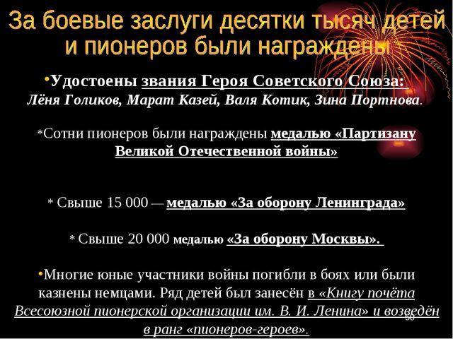 Удостоены звания Героя Советского Союза: Лёня Голиков, Марат Казей, Валя Коти...