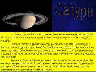 Сатурн это шестая планета Солнечной системы, имеющая систему колец. Из-за си